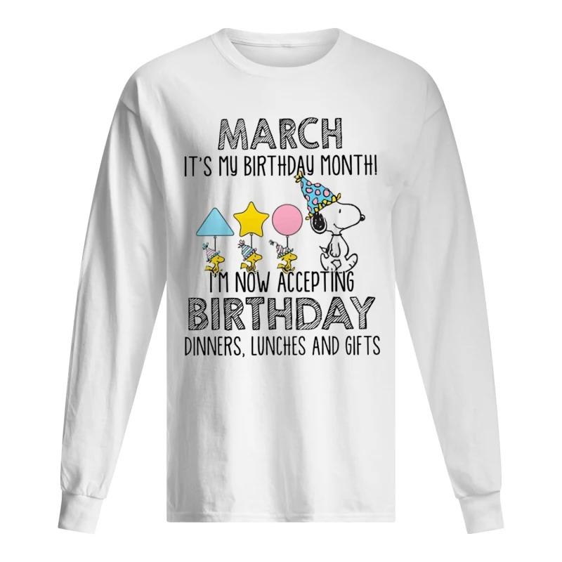 Snoopy March Is My Birthday Month I'm Now Accepting Birthday Dinners Lunches And Gift Long Sleeve Tee