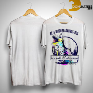 T Rex Be A Unicornasaurus Rex In A World Of Cuntasauruses Shirt
