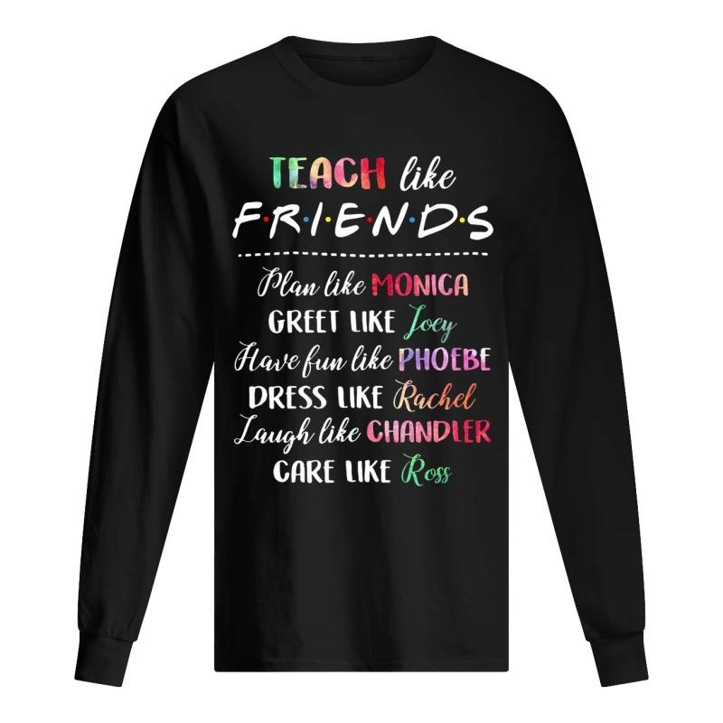 Teach Like Friends Plan Like Monica Greet Like Joey Long Sleeve Tee