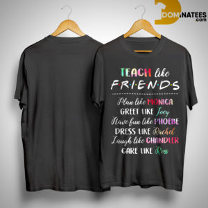Teach Like Friends Plan Like Monica Greet Like Joey Shirt