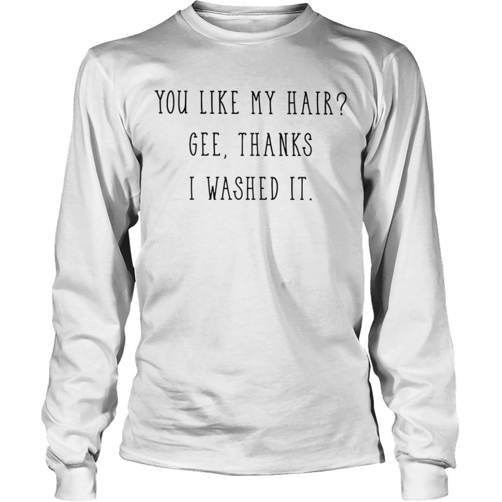 You Like My Hair Gee Thanks I Washed It long Sleeve Tee