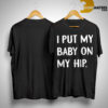 i put my baby on my hip shirt