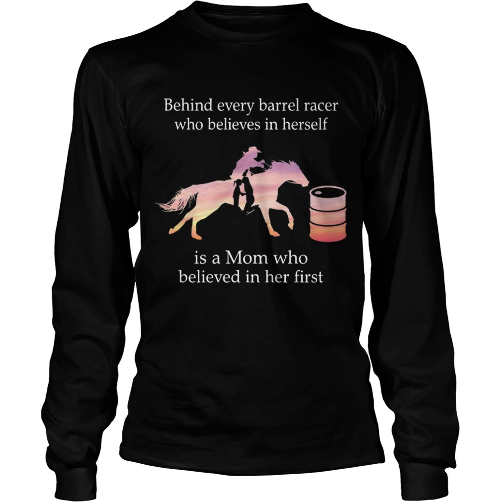 Behind Every Barrel Racer Who Believes In Herself Is A Mom Who Believed In Her First Long sleeve Tee