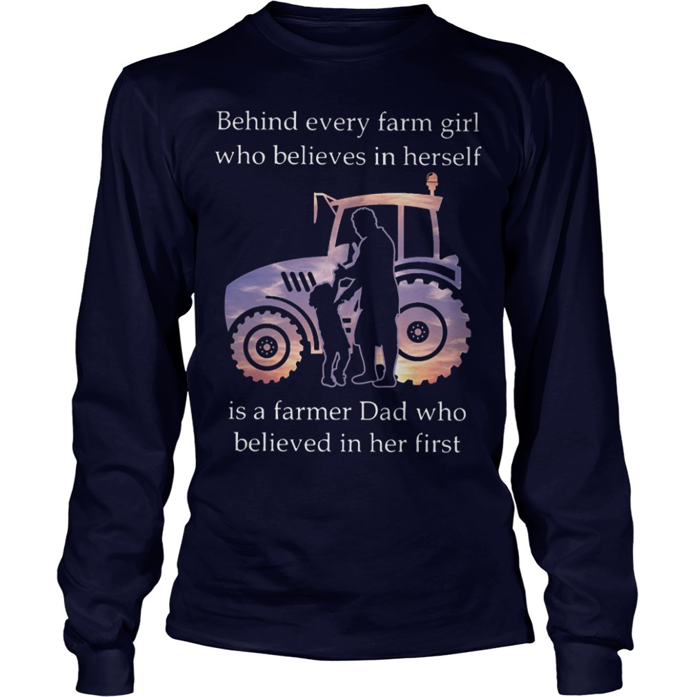 Behind Every Farm Girl Who Believes In Herself Is A Farmer Dad Who Believed In Her First Long Sleeve Tee