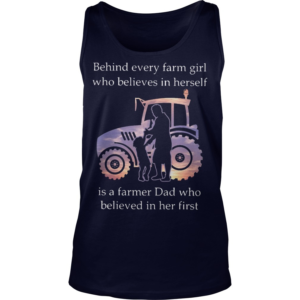 Behind Every Farm Girl Who Believes In Herself Is A Farmer Dad Who Believed In Her First Tank Top