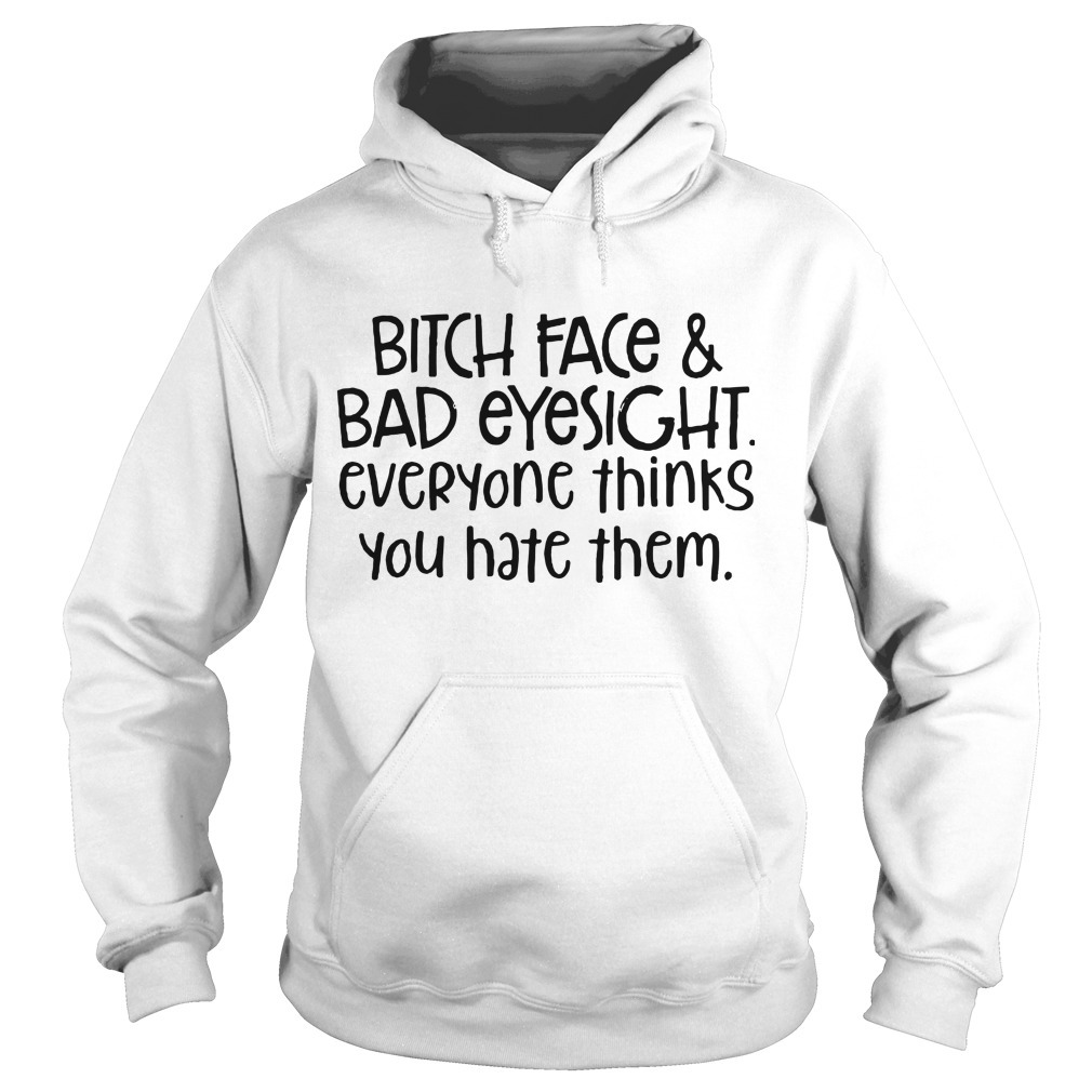 Bitch Face & Bad Eyesight Everyone Thinks You Hate Them Hoodie