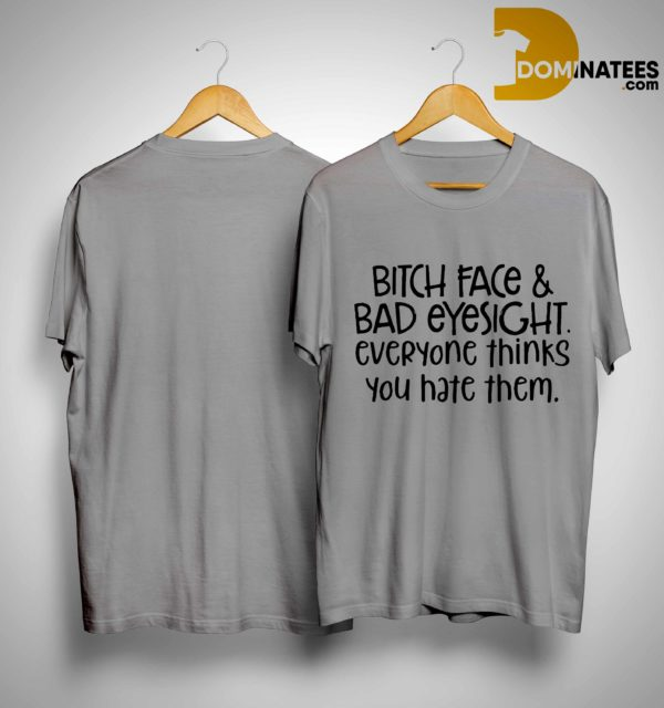 Bitch Face & Bad Eyesight Everyone Thinks You Hate Them Shirt