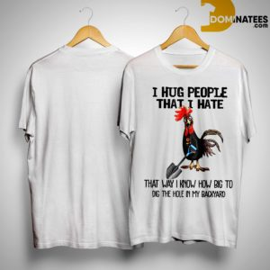 Chicken Rooster I Hug People That I Hate That Way I Know How Big To Dig The Hole Shirt
