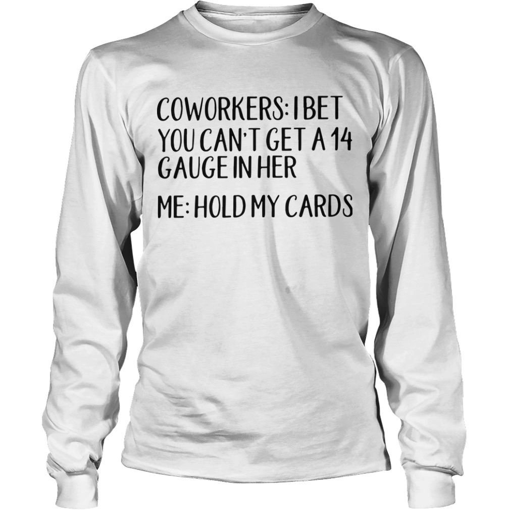 Coworkers I Bet You Can't Get A 14 Gauge In Her Me Hold My Cards Longsleeve Tee