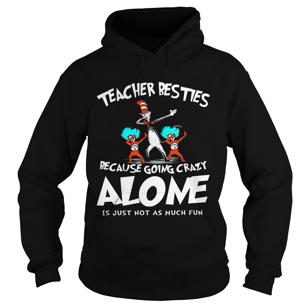 Dr Seuss Teacher Besties Because Going Crazy Alone Is Just Not As Much Fun Hoodie
