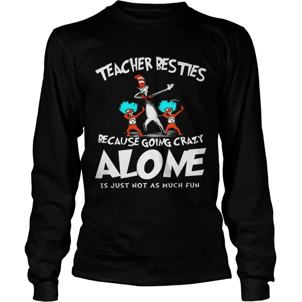 Dr Seuss Teacher Besties Because Going Crazy Alone Is Just Not As Much Fun Long Sleeve Tee