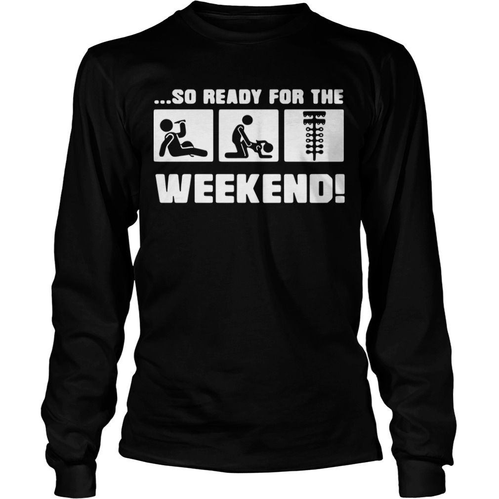 Drinking Sex And Drag Racing So Ready For The Weekend Long Sleeve Tee