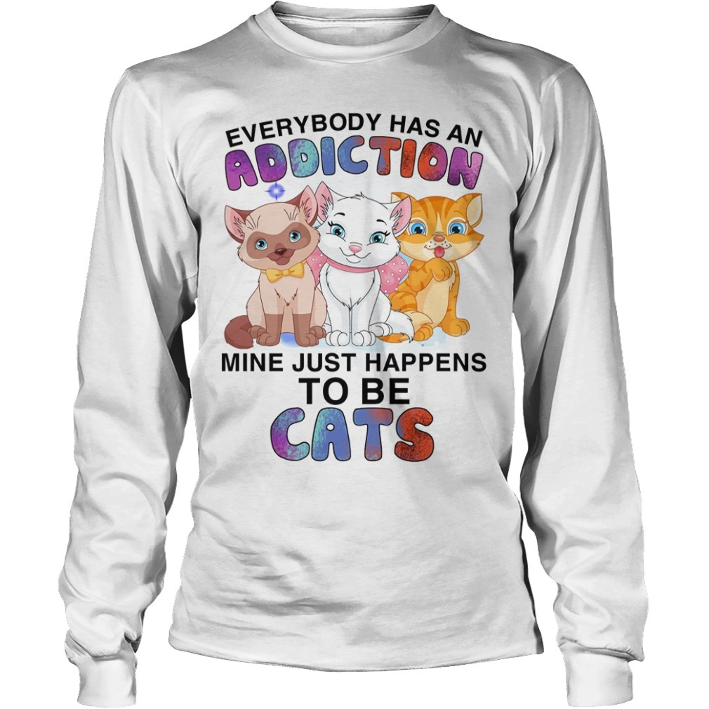 Everybody Has An Addiction Mine Just Happens To Be Cats Long Sleeve Tee