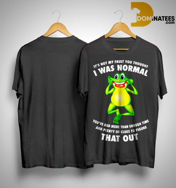 Frog It's Not My Fault You Thought I Was Normal You've Had More Than Enough Time Shirt