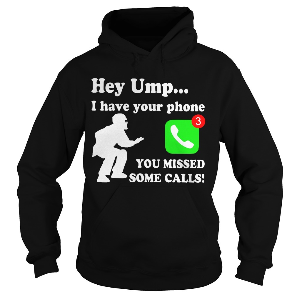 Hey Ump I Have Your Phone You Missed Some Calls Hoodie