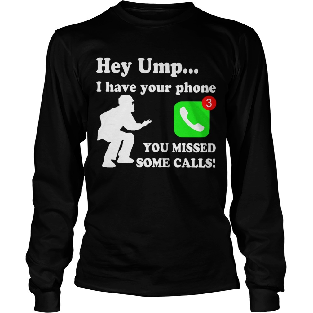 Hey Ump I Have Your Phone You Missed Some Calls Long Sleeve Tee