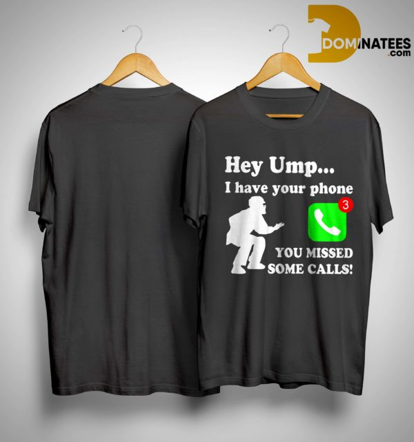Hey Ump I Have Your Phone You Missed Some Calls Shirt