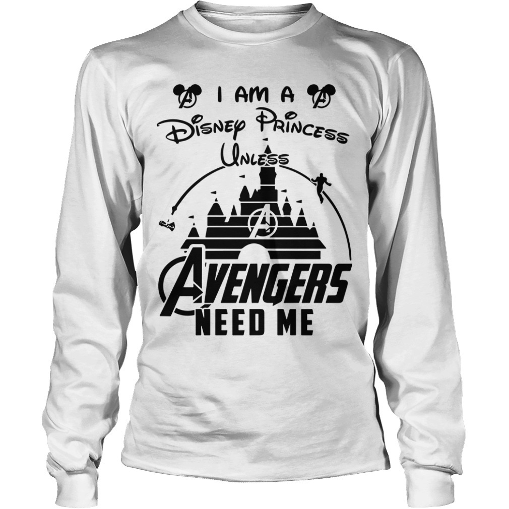 I Am A Disney Princess Unless Avengers Need Me Long Sleeve Tee