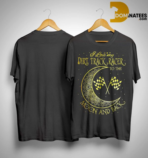 I Love My Dirt Track Racer To The Moon And Back Shirt