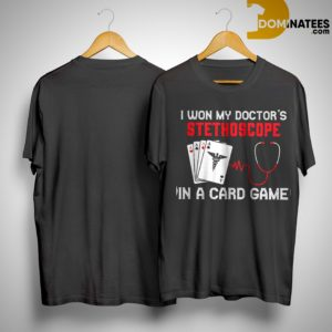 I Won My Doctor's Stethoscope In A Card Game Shirt