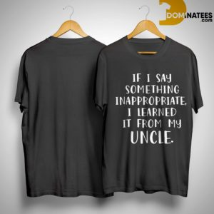 If I Say Something Inappropriate I Learned It From My Uncle Shirt