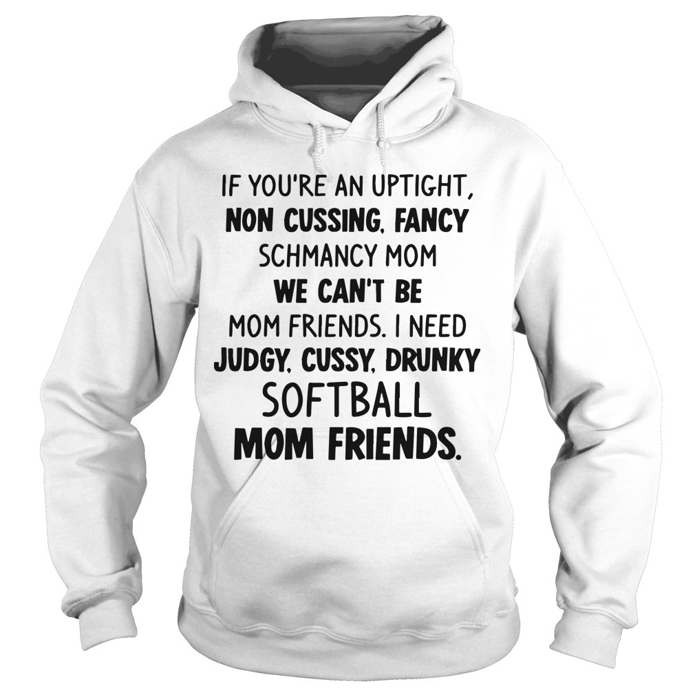 If You're An Uptight Non Cussing Fancy Schmancy Mom We Can't Be Mom Friends Softball Mom Friends Hoodie