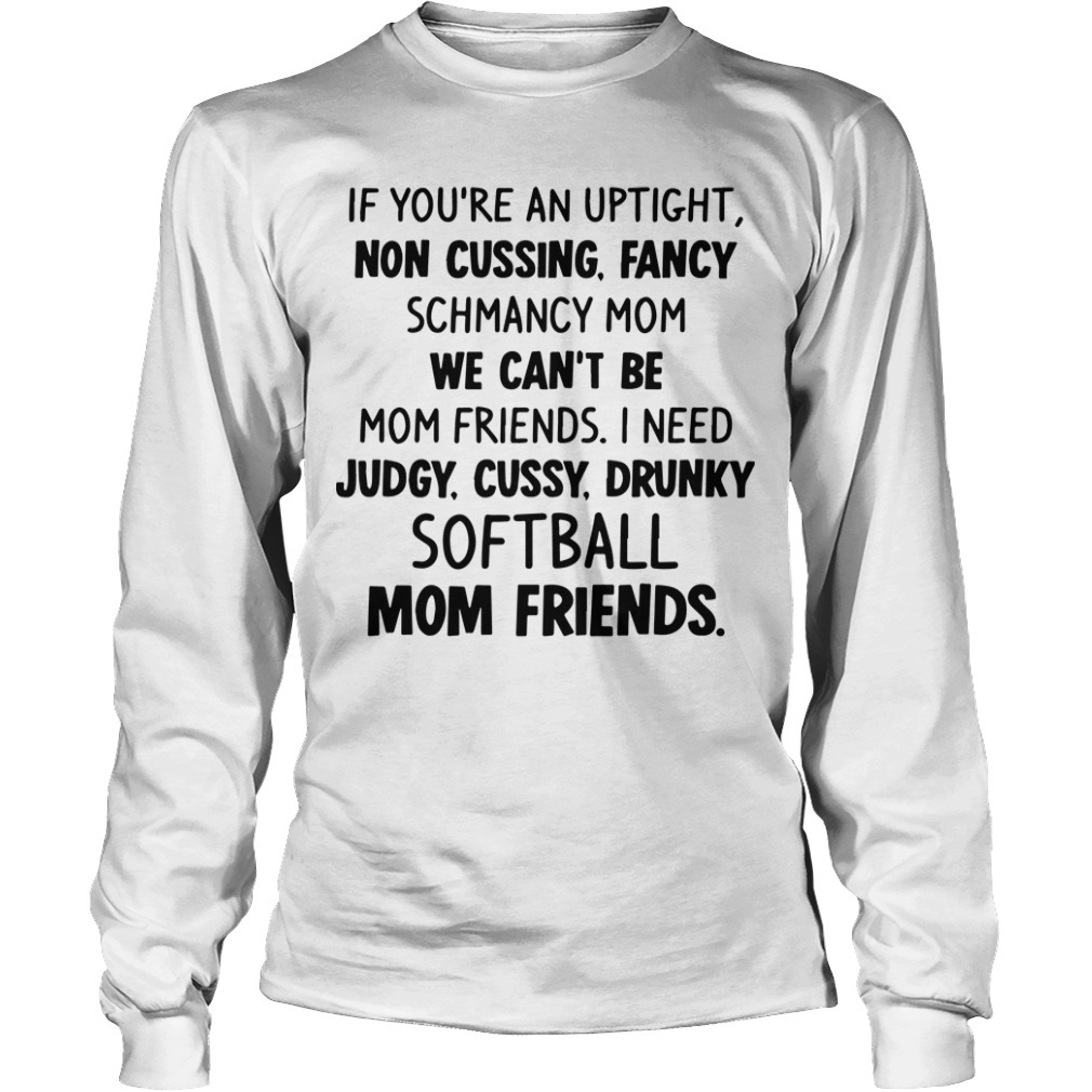 If You're An Uptight Non Cussing Fancy Schmancy Mom We Can't Be Mom Friends Softball Mom Friends Long Sleeve TeeIf You're An Uptight Non Cussing Fancy Schmancy Mom We Can't Be Mom Friends Softball Mom Friends Long Sleeve Tee