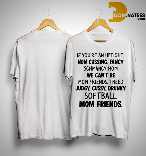 If You're An Uptight Non Cussing Fancy Schmancy Mom We Can't Be Mom Friends Softball Mom Friends Shirt