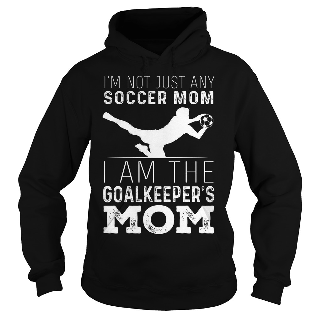 I'm Not Just Soccer Mom I Am The Goalkeepers Mom Hoodie
