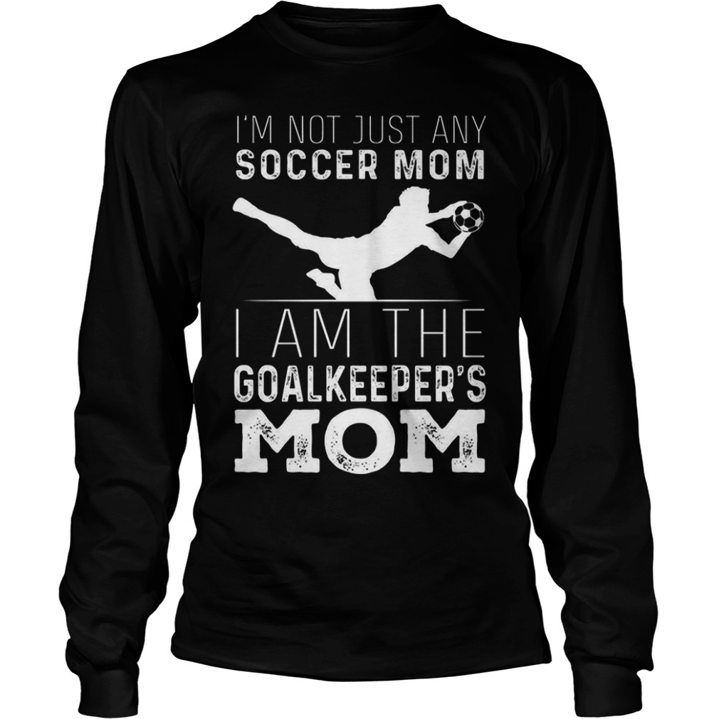 I'm Not Just Soccer Mom I Am The Goalkeepers Mom Long Sleeve Tee
