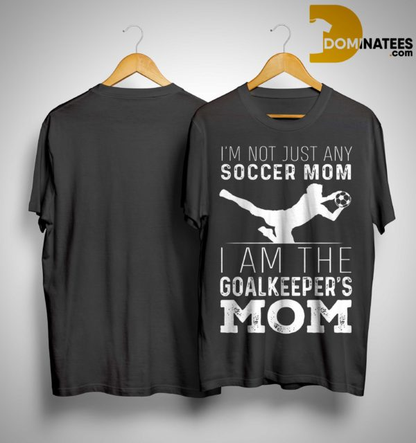 I'm Not Just Soccer Mom I Am The Goalkeepers Mom Shirt
