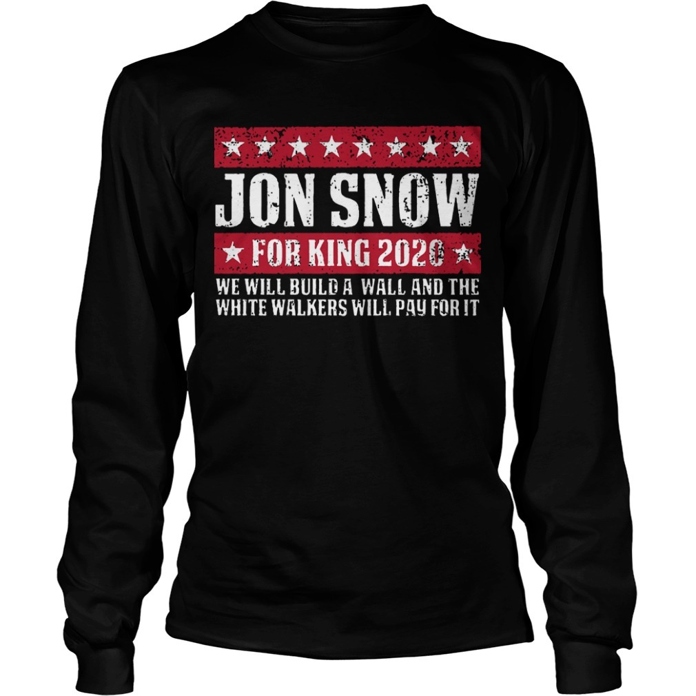 Jon Snow For King 2020 We Will Build A Wall And The White Walkers Will Pay For It Long Sleeve Tee