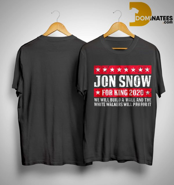 Jon Snow For King 2020 We Will Build A Wall And The White Walkers Will Pay For It Shirt