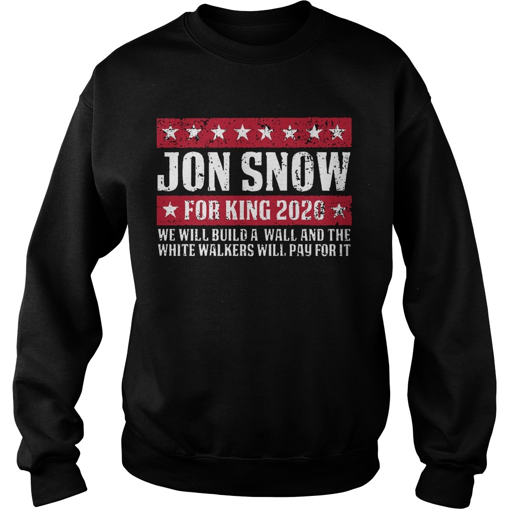 Jon Snow For King 2020 We Will Build A Wall And The White Walkers Will Pay For It Sweater
