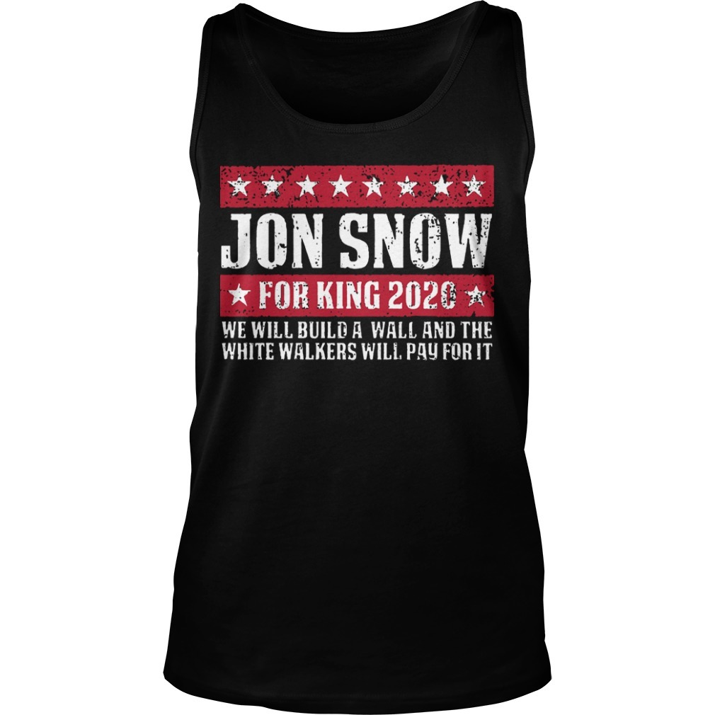 Jon Snow For King 2020 We Will Build A Wall And The White Walkers Will Pay For It Tank Top