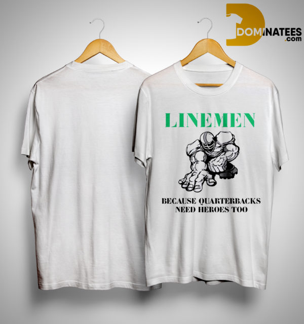 Linemen Because Quarterbacks Need Heroes Too Shirt
