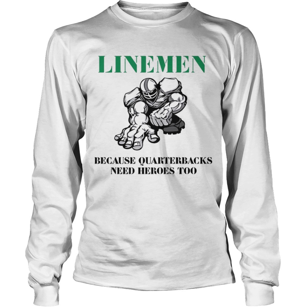 Linemen Because Quarterbacks Need Heroes Too long Sleeve Tee