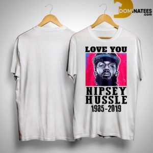 Love You Rip Nipsey Hussle 1985 2019 Shirt