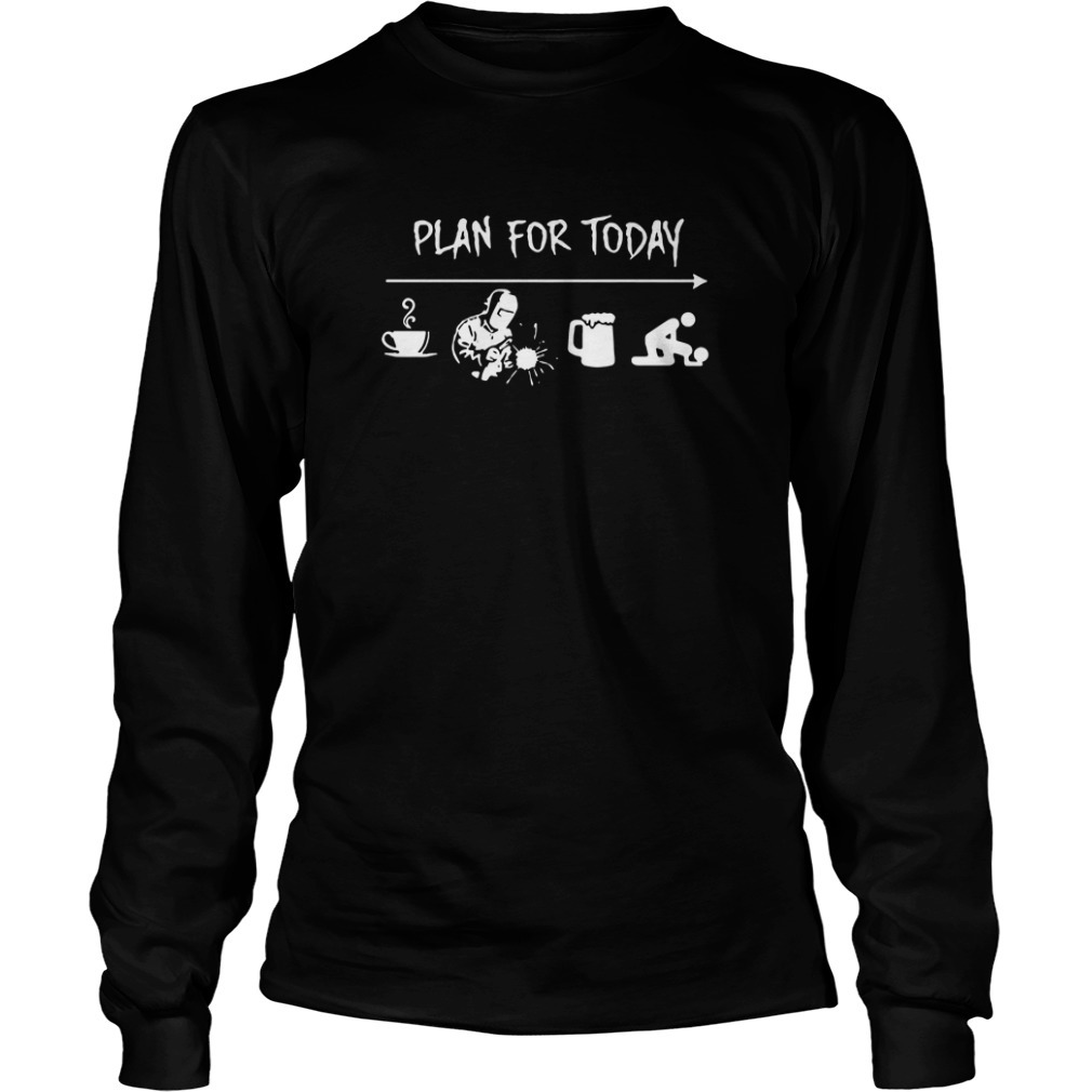 Plan For Today Coffee Welding Beer And Sex Long Sleeve Tee