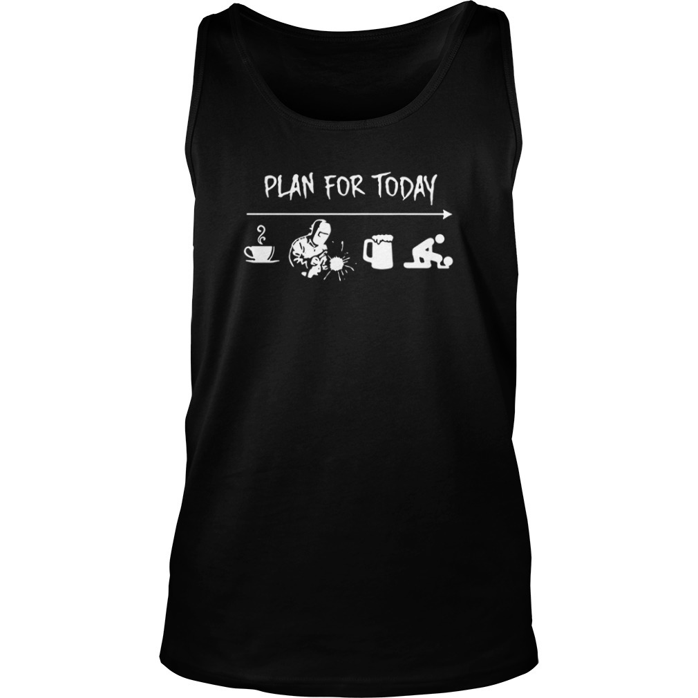 Plan For Today Coffee Welding Beer And Sex Tank Top