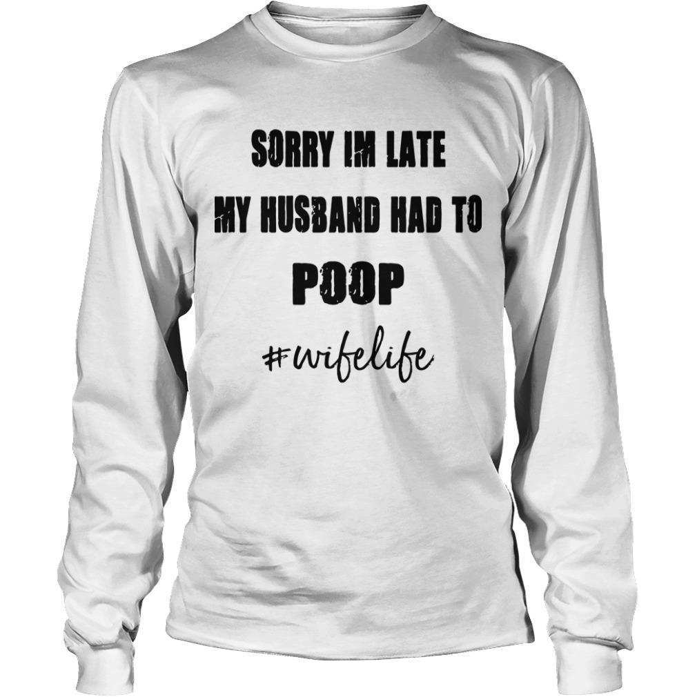 Sorry Im Late My Husband Had To Poop #wifelife Long Sleeve Tee