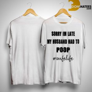 Sorry Im Late My Husband Had To Poop #wifelife Shirt