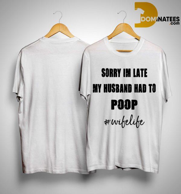Sorry Im Late My Husband Had To Poop #wifelife Shirt