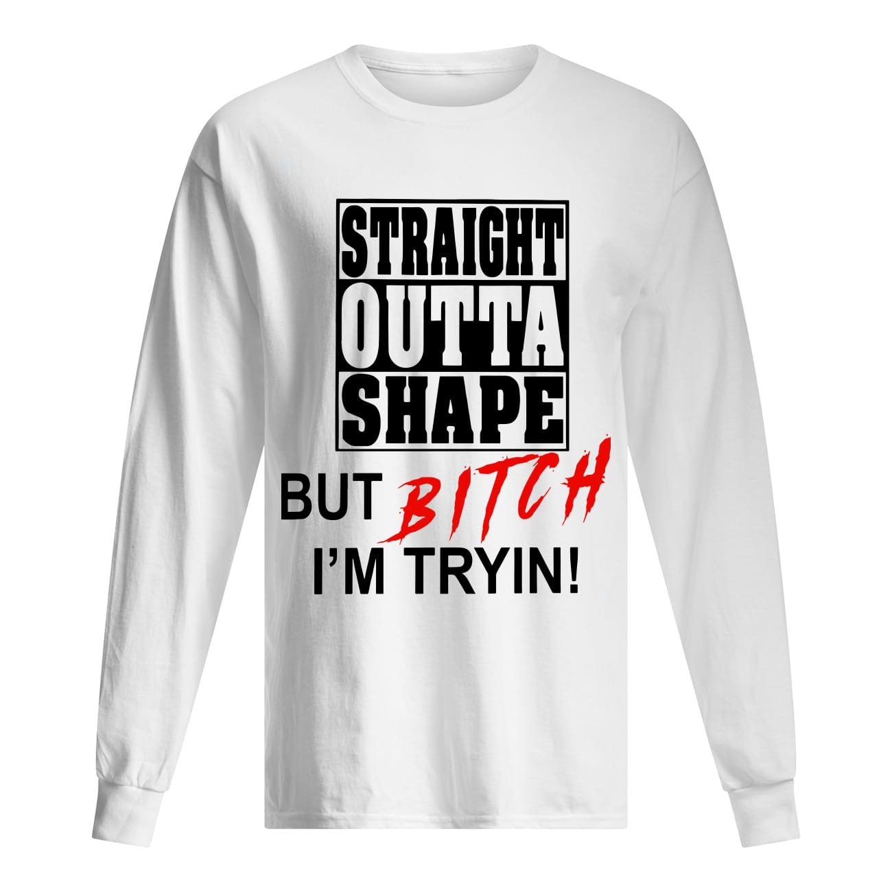 Straight Outta Shape But Bitch I'm Tryin Long Sleeve Tee
