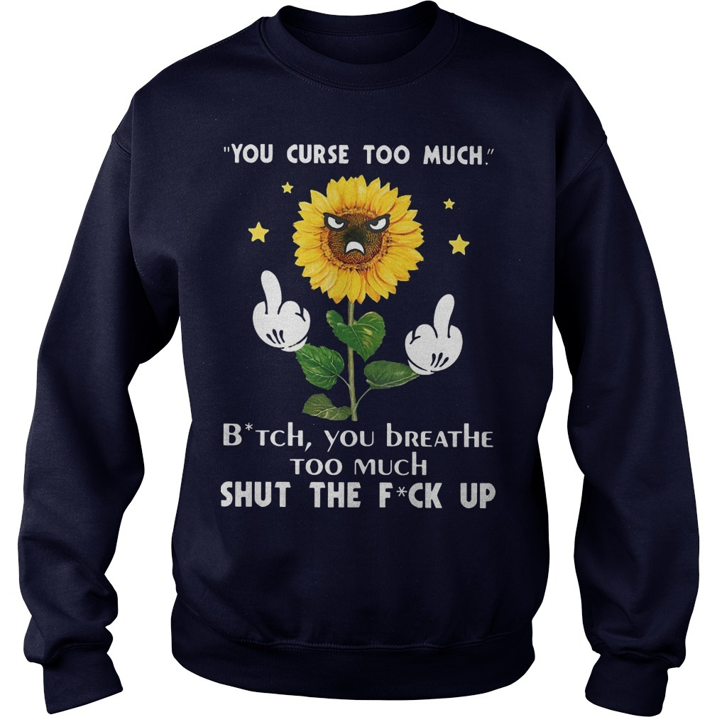 Sunflower You Curse Too Much Bitch You Breathe Too Much Shut The Fuck Up Sweater