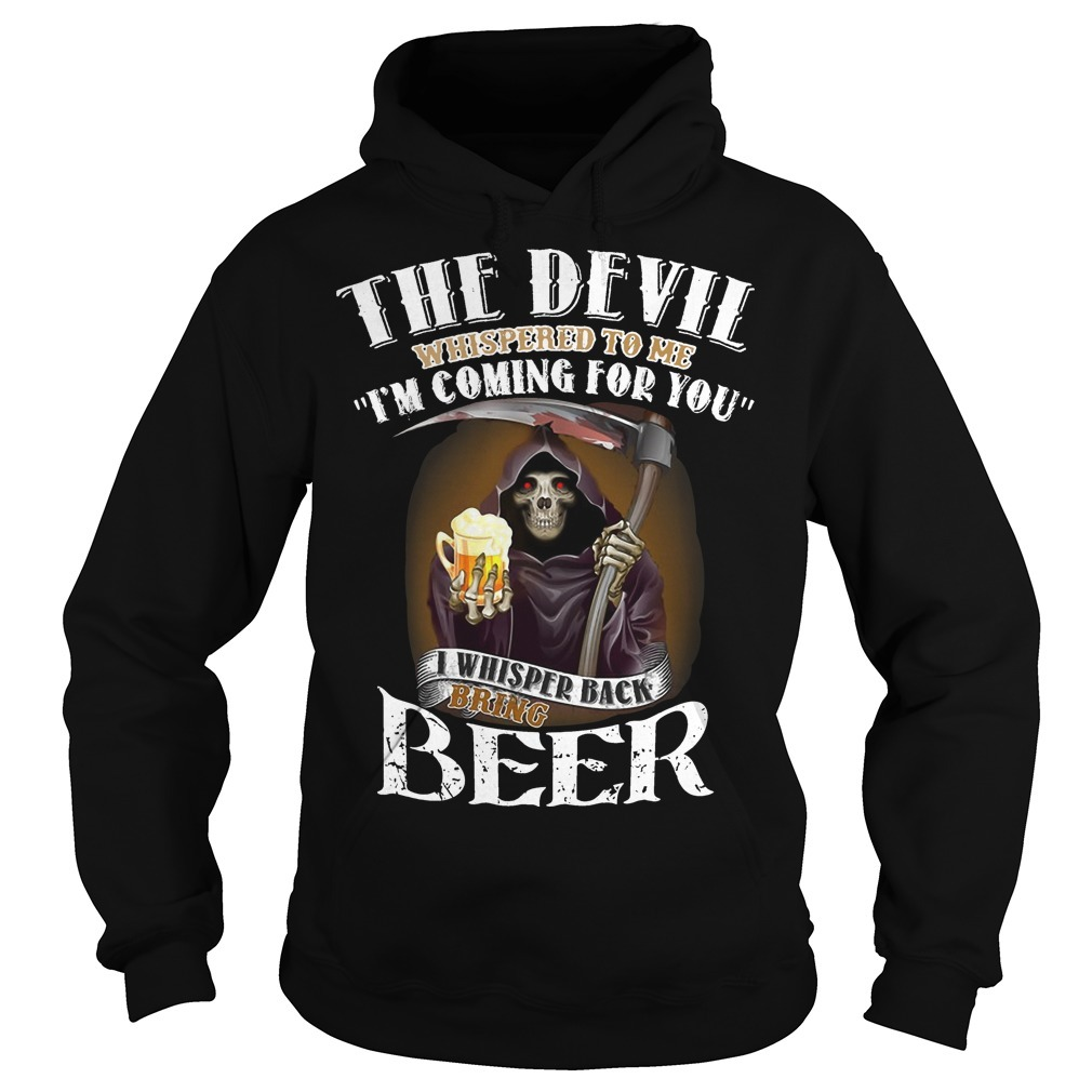 The Devil Whispered To Me I'm Coming For You I Whisper Back Bring Beer Hoodie