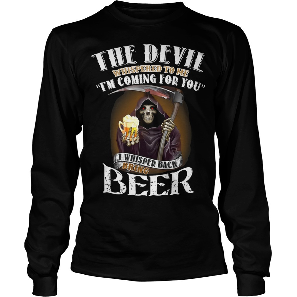 The Devil Whispered To Me I'm Coming For You I Whisper Back Bring Beer Long Sleeve Tee