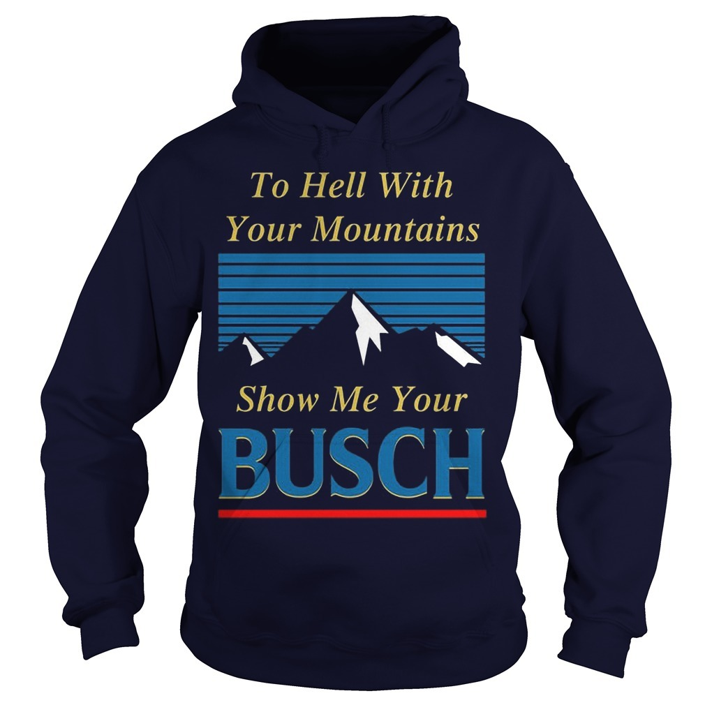 To Hell With Your Mountains Show Me Your Busch Hoodie