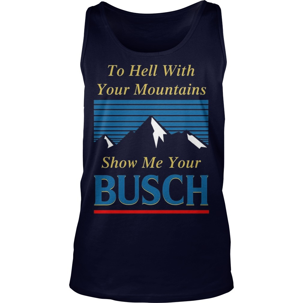 To Hell With Your Mountains Show Me Your Busch Tank Top