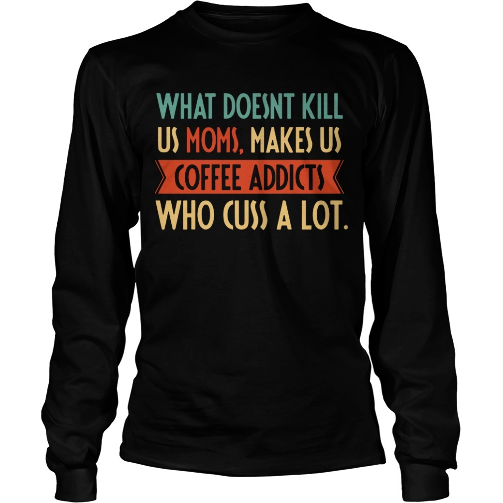 What Doesnt Kill Us Moms Makes Us Coffee Addicts Who Cuss A Lot Long Sleeve Tee